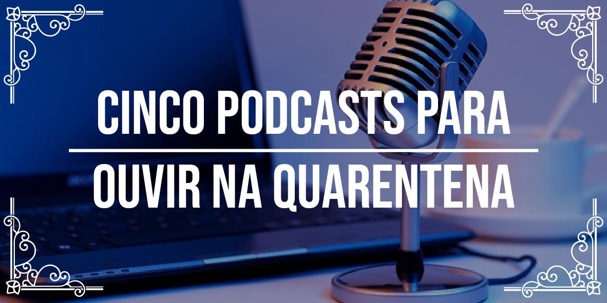 Podcasts para ouvir na quarentena