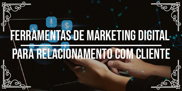4 ferramentas de marketing digital para relacionamento com cliente