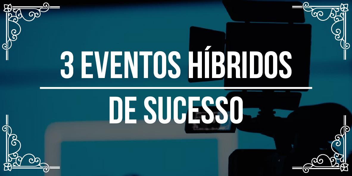 3 eventos híbridos de sucesso