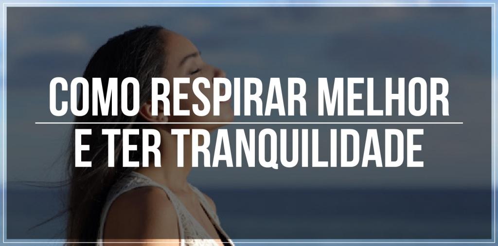 Como respirar melhor e ter tranquilidade